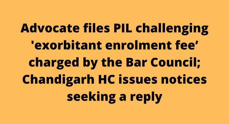 Advocate files PIL challenging 'exorbitant enrolment fee' charged by the Bar Council; Chandigarh HC issues notices seeking a reply