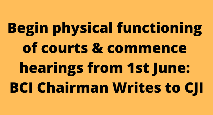 Begin physical functioning of courts & commence hearings from 1st June: BCI Chairman Writes to CJI