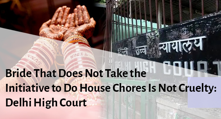 Bride That Does Not Take the Initiative to Do House Chores Is Not Cruelty: Delhi High Court
