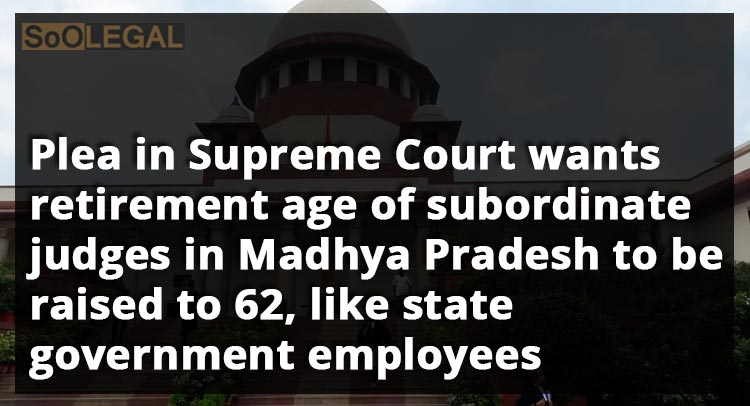 Plea in Supreme Court wants retirement age of subordinate judges in Madhya Pradesh to be raised to 62, like State Government employees