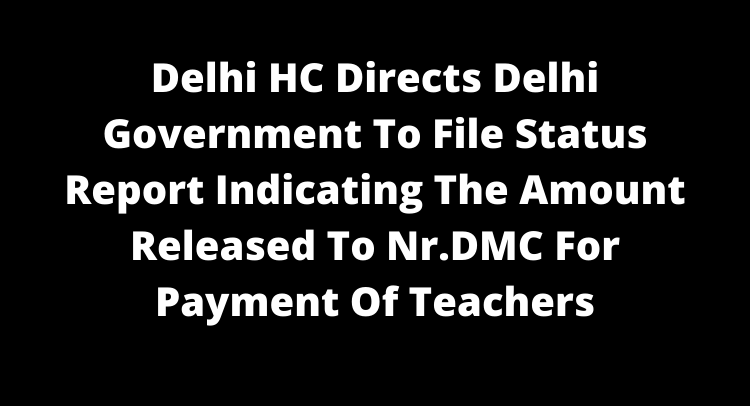Delhi HC Directs Delhi Government To File Status Report Indicating The Amount Released To Nr.DMC For Payment Of Teachers