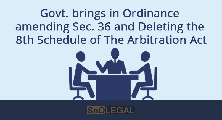 Govt. brings in Ordinance amending Sec. 36 and Deleting the 8th Schedule of The Arbitration Act, 1996.
