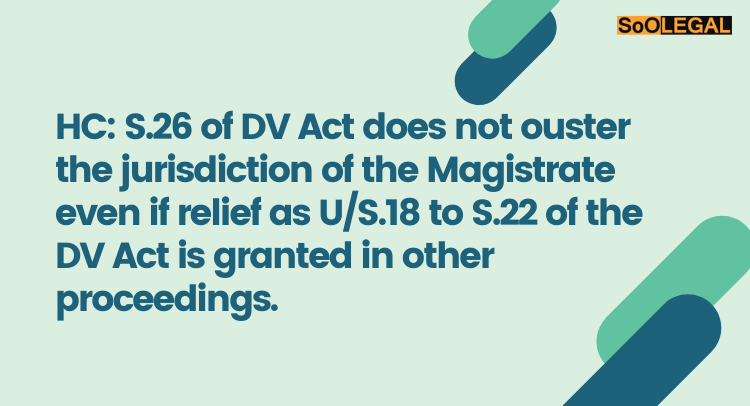 HC: S.26 of DV Act does not ouster the jurisdiction of the Magistrate even if relief as U/S.18 to S.22 of the DV Act is granted in other proceedings