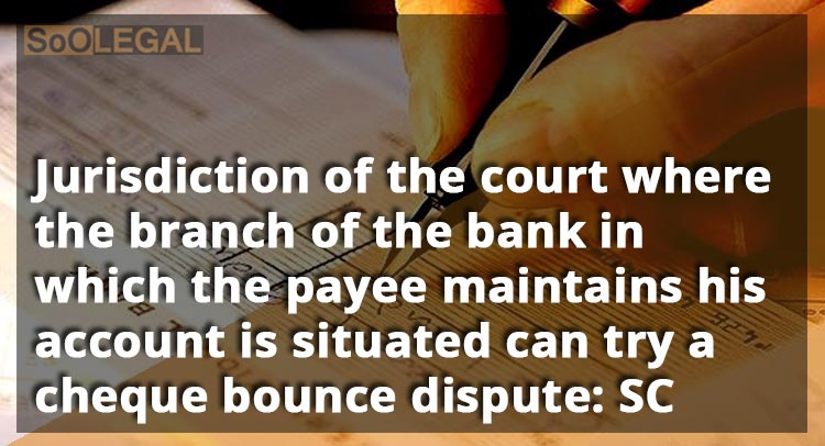 Jurisdiction of the court where the branch of the bank in which the payee maintains his account is situated can try a cheque bounce dispute: SC