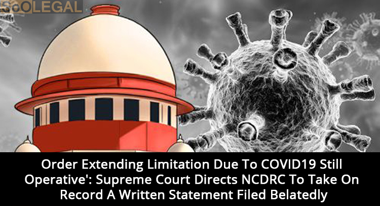 'Order Extending Limitation Due To COVID19 Still Operative': Supreme Court Directs NCDRC To Take On Record A Written Statement Filed Belatedly