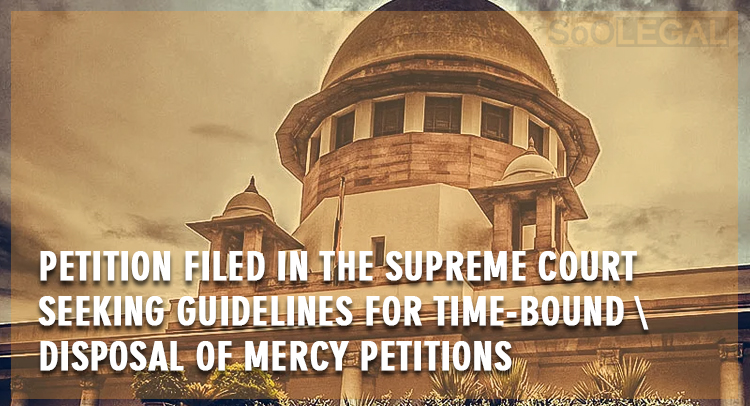 Petition filed in the Supreme Court seeking guidelines for time-bound disposal of mercy petitions