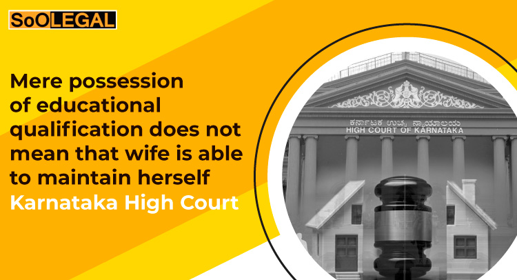 Mere possession of educational qualification does not mean that wife is able to maintain herself: Karnataka High Court