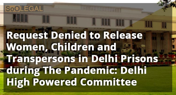 Request Denied to Release Women, Children and Transpersons in Delhi Prisons during The Pandemic: Delhi High Powered Committee