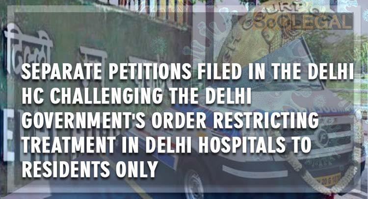 Separate petitions filed in the Delhi HC challenging the Delhi Government's order restricting  treatment in Delhi hospitals to residents only