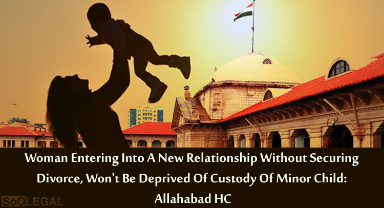 Woman Entering Into A New Relationship Without Securing Divorce, Won't Be Deprived Of Custody Of Minor Child: Allahabad HC