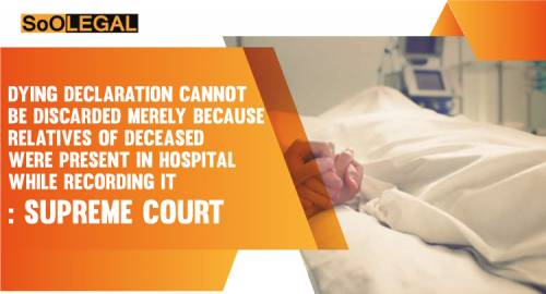 Dying Declaration Cannot Be Discarded Merely Because Relatives Of Deceased Were Present In Hospital While Recording It: Supreme Court