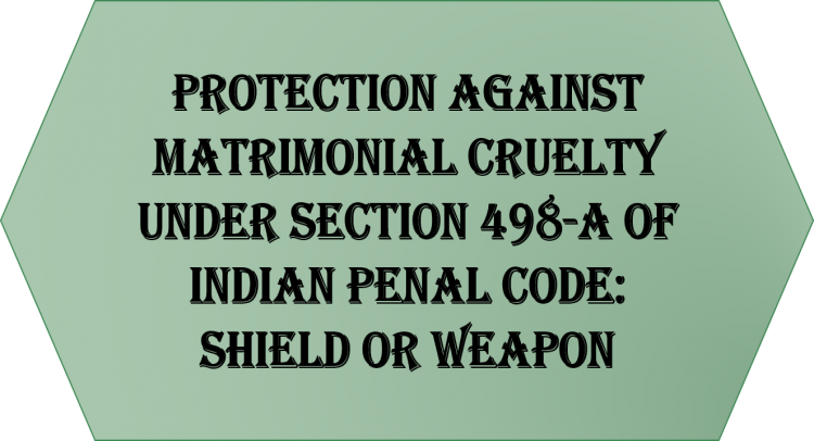 Protection against Matrimonial Cruelty under Section 498-A of Indian Penal Code: Shield or Weapon