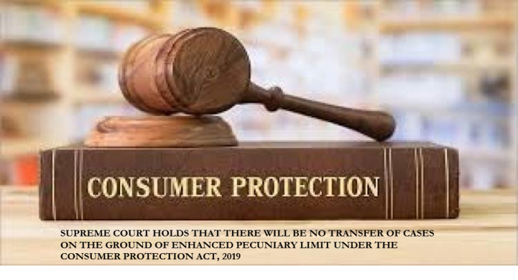 SUPREME COURT HOLDS THAT THERE WILL BE NO TRANSFER OF CASES ON THE GROUND OF ENHANCED PECUNIARY LIMIT UNDER THE CONSUMER PROTECTION ACT, 2019