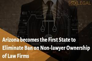 """""""Arizona becomes the First State to Eliminate Ban on Non-lawyer Ownership of Law Firms"""""""