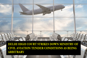 DELHI HIGH COURT STRIKES DOWN MINISTRY OF CIVIL AVIATION TENDER CONDITIONS AS BEING ARBITRARY